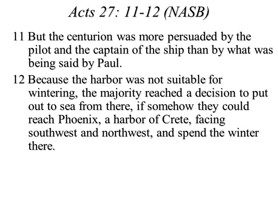 Acts 27: 11-12 (NASB) 11 But the centurion was more persuaded by the pilot and the captain of the ship than by what was being said by Paul. 12 Because
