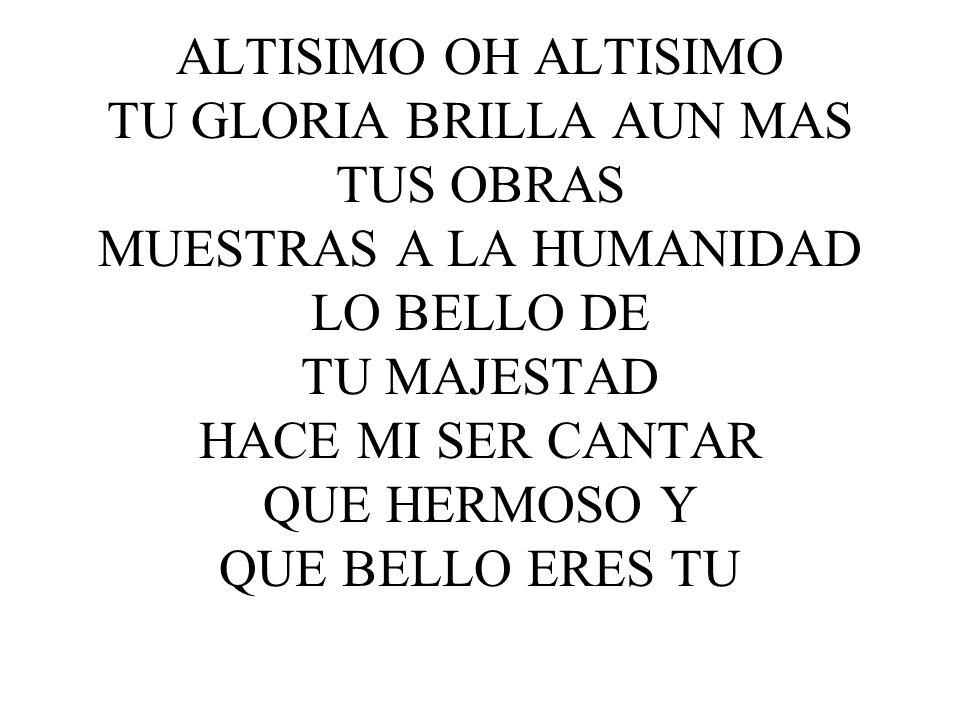ALTISIMO OH ALTISIMO TU GLORIA BRILLA AUN MAS TUS OBRAS MUESTRAS A LA HUMANIDAD LO BELLO DE TU MAJESTAD HACE MI SER CANTAR QUE HERMOSO Y QUE BELLO ERES TU