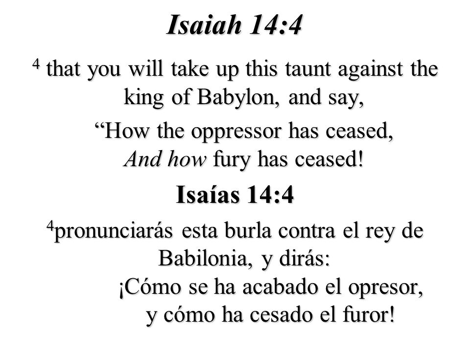 Isaiah 14:4 4 that you will take up this taunt against the king of Babylon, and say, How the oppressor has ceased, And how fury has ceased! How the op