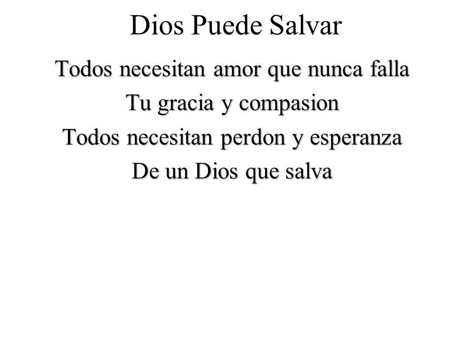 Dios Puede Salvar Todos necesitan amor que nunca falla Tu gracia y compasion Todos necesitan perdon y esperanza De un Dios que salva