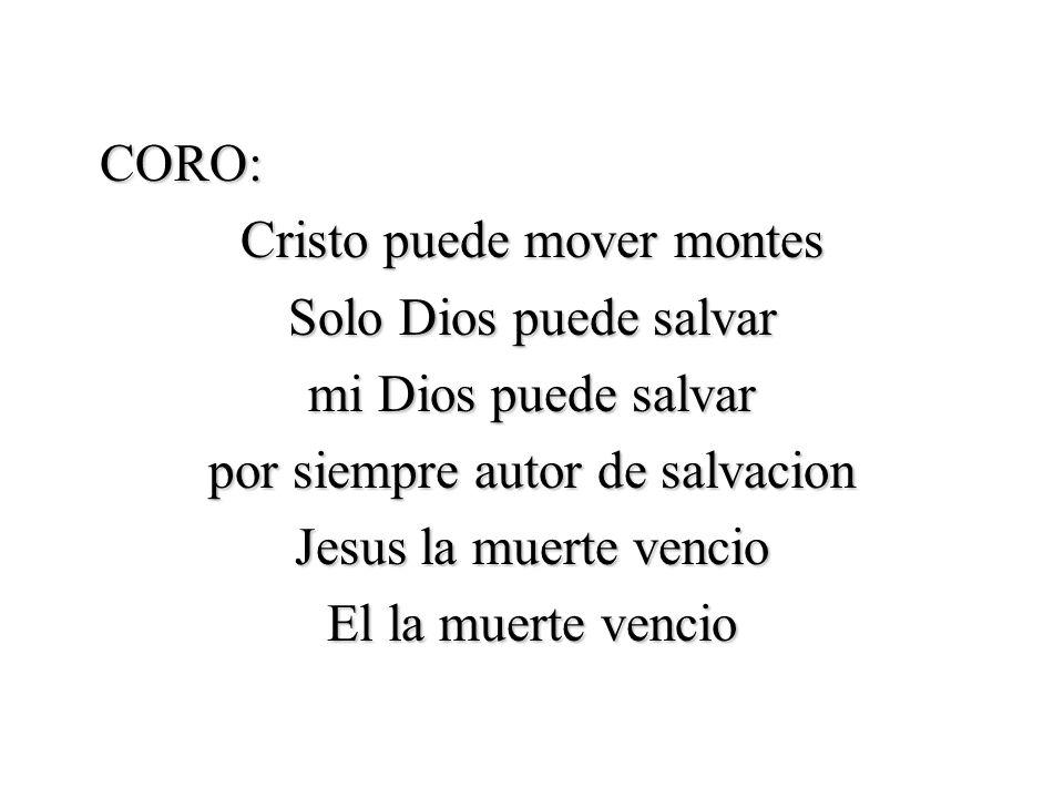 CORO: Cristo puede mover montes Solo Dios puede salvar mi Dios puede salvar por siempre autor de salvacion Jesus la muerte vencio El la muerte vencio