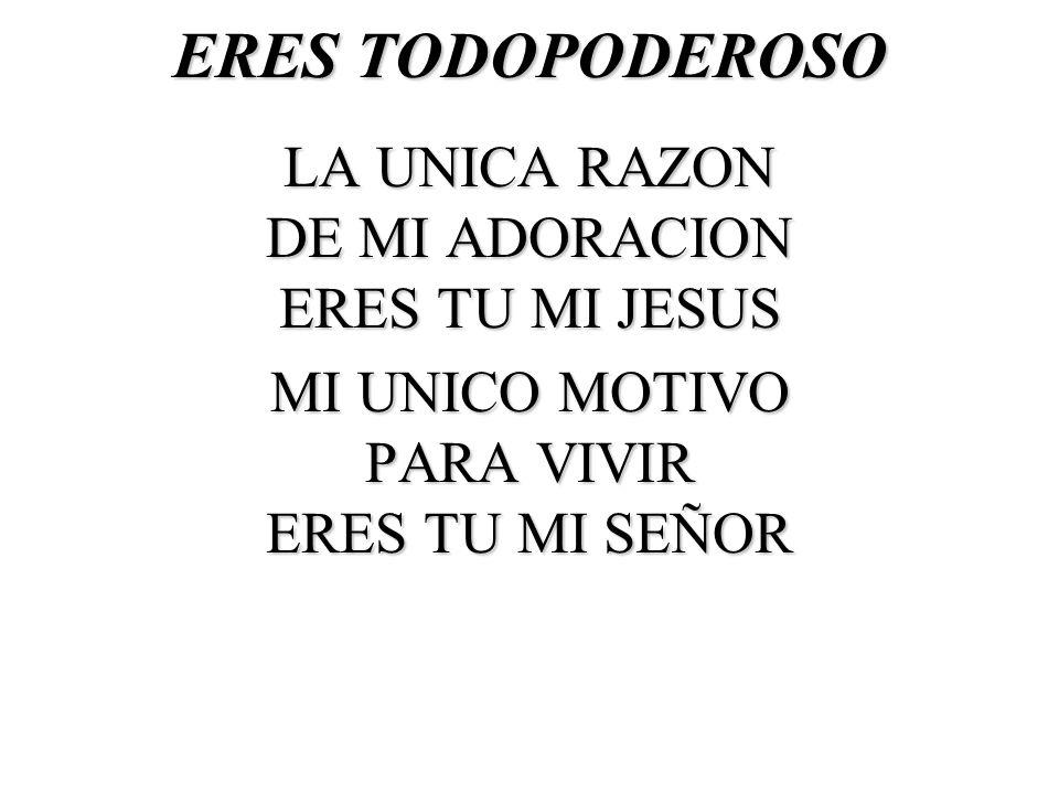 ERES TODOPODEROSO LA UNICA RAZON DE MI ADORACION ERES TU MI JESUS MI UNICO MOTIVO PARA VIVIR ERES TU MI SEÑOR