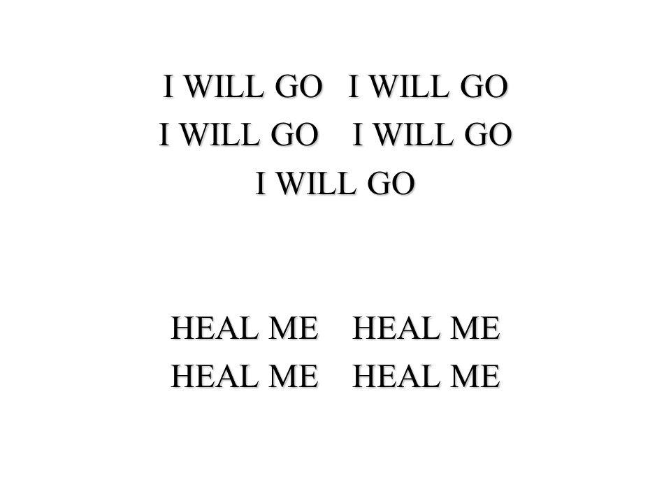 I WILL GO I WILL GO I WILL GO HEAL ME HEAL ME