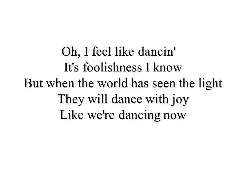 Oh, I feel like dancin' It's foolishness I know But when the world has seen the light They will dance with joy Like we're dancing now