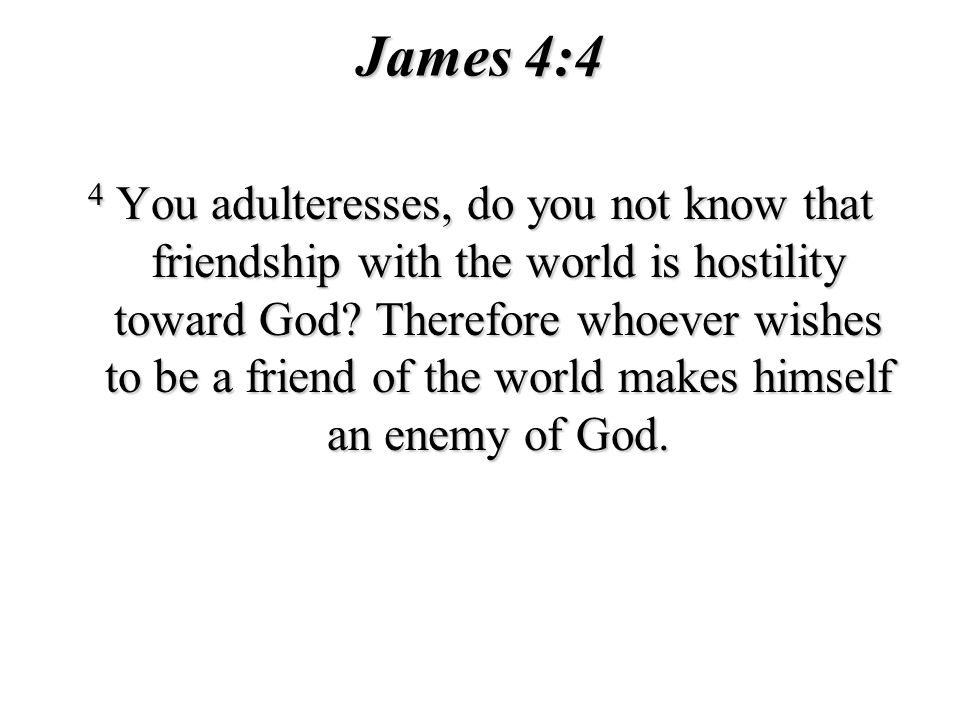 James 4:4 4 You adulteresses, do you not know that friendship with the world is hostility toward God? Therefore whoever wishes to be a friend of the w