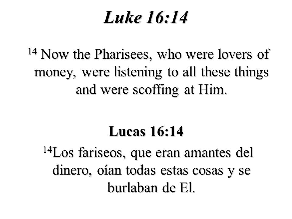Luke 16:14 14 Now the Pharisees, who were lovers of money, were listening to all these things and were scoffing at Him. 14 Now the Pharisees, who were