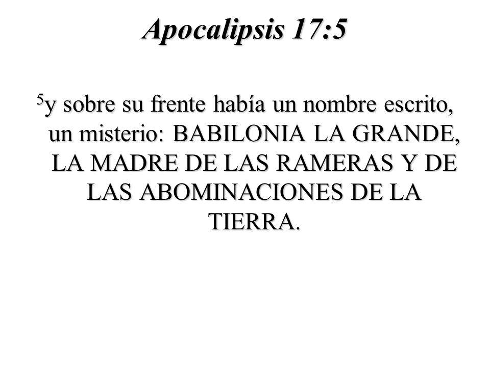 Apocalipsis 17:5 5 y sobre su frente había un nombre escrito, un misterio: BABILONIA LA GRANDE, LA MADRE DE LAS RAMERAS Y DE LAS ABOMINACIONES DE LA TIERRA.