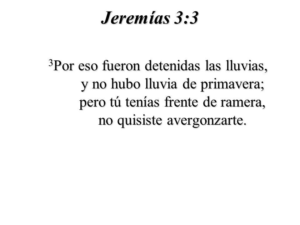 Jeremías 3:3 3 Por eso fueron detenidas las lluvias, y no hubo lluvia de primavera; pero tú tenías frente de ramera, no quisiste avergonzarte.