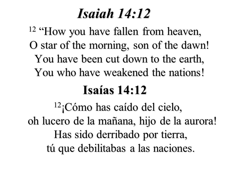 Isaiah 14:12 12 How you have fallen from heaven, O star of the morning, son of the dawn! You have been cut down to the earth, You who have weakened th