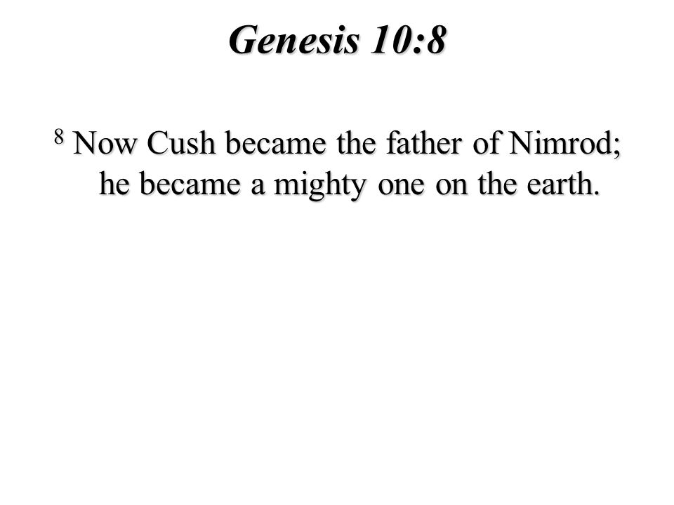 Genesis 10:8 8 Now Cush became the father of Nimrod; he became a mighty one on the earth.