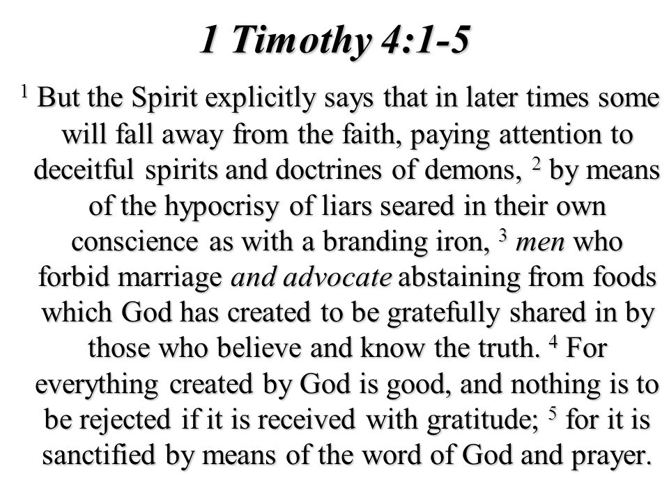 1 Timothy 4:1-5 1 But the Spirit explicitly says that in later times some will fall away from the faith, paying attention to deceitful spirits and doc