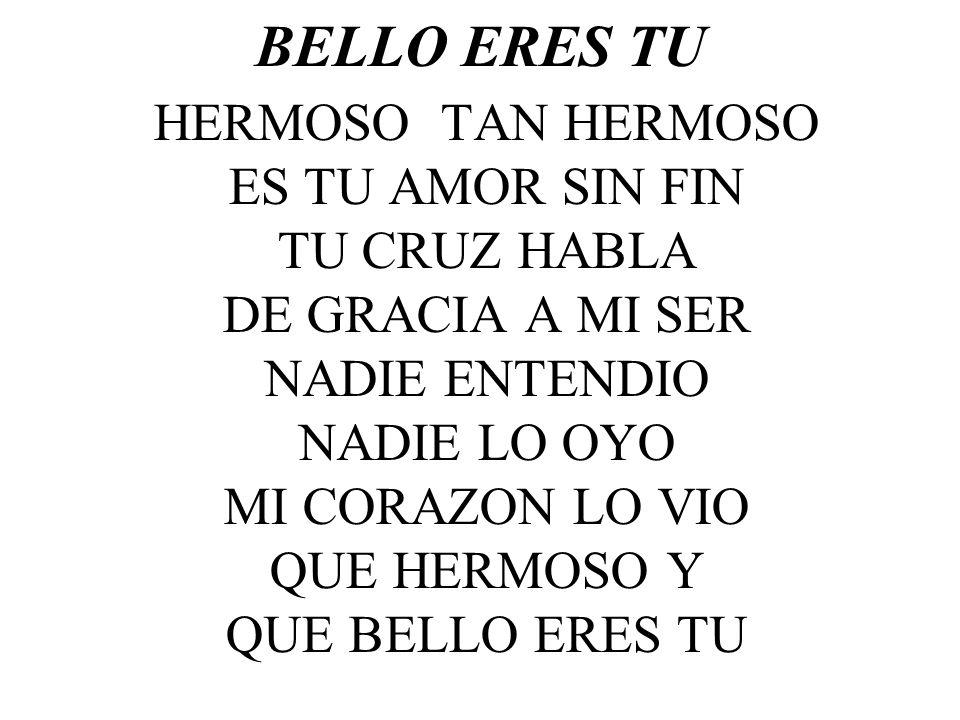 BELLO ERES TU HERMOSO TAN HERMOSO ES TU AMOR SIN FIN TU CRUZ HABLA DE GRACIA A MI SER NADIE ENTENDIO NADIE LO OYO MI CORAZON LO VIO QUE HERMOSO Y QUE BELLO ERES TU