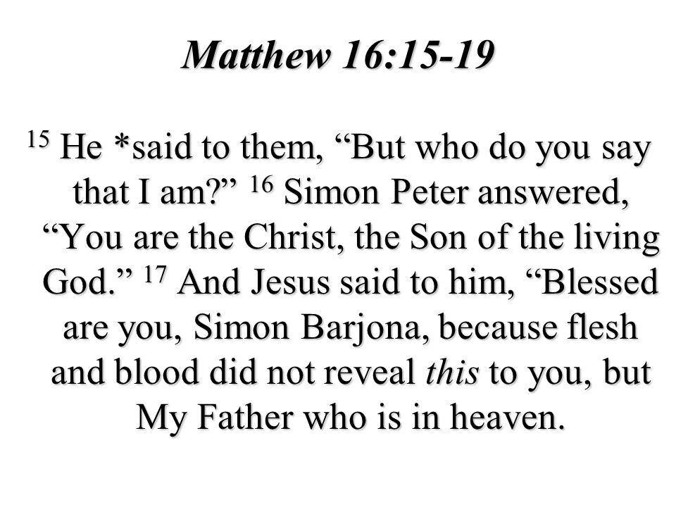 Matthew 16:15-19 15 He *said to them, But who do you say that I am? 16 Simon Peter answered, You are the Christ, the Son of the living God. 17 And Jes