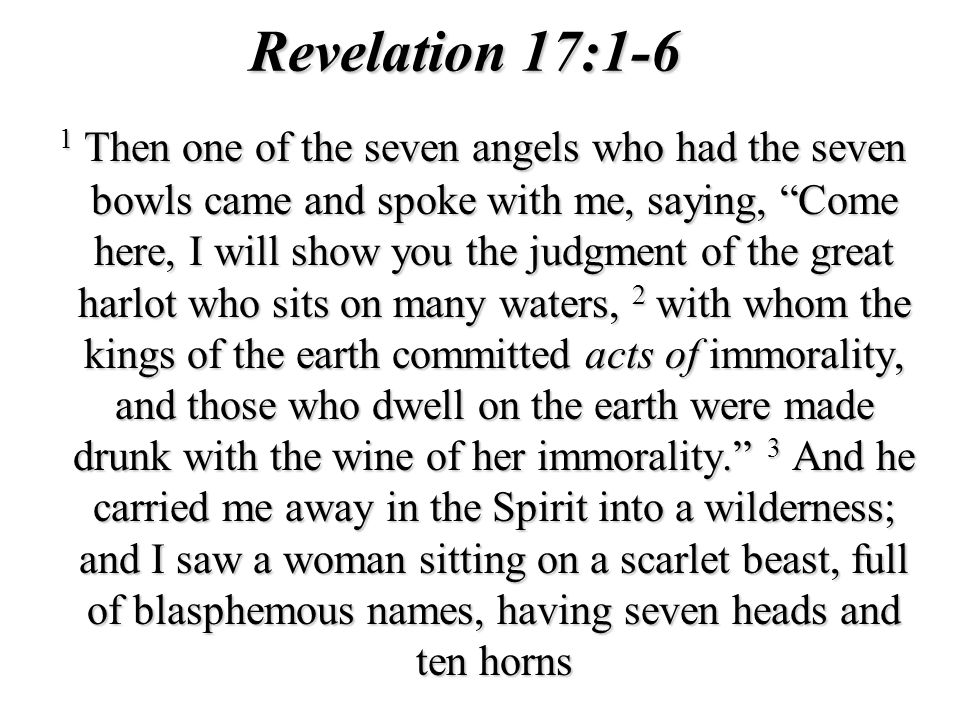 Revelation 17:1-6 1 Then one of the seven angels who had the seven bowls came and spoke with me, saying, Come here, I will show you the judgment of th