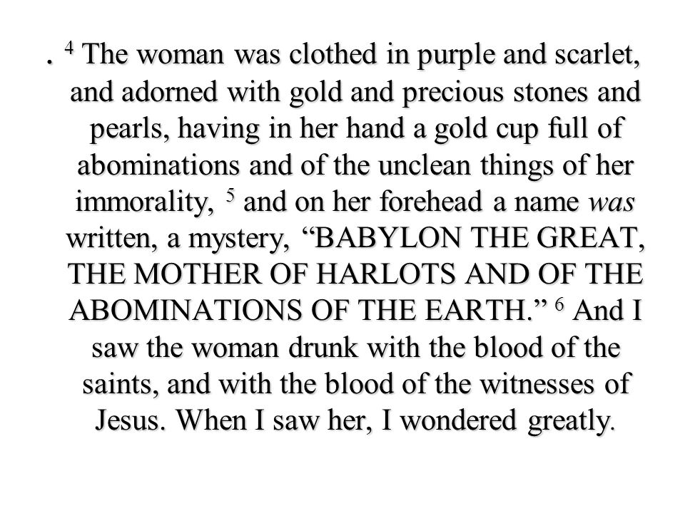 . 4 The woman was clothed in purple and scarlet, and adorned with gold and precious stones and pearls, having in her hand a gold cup full of abominati