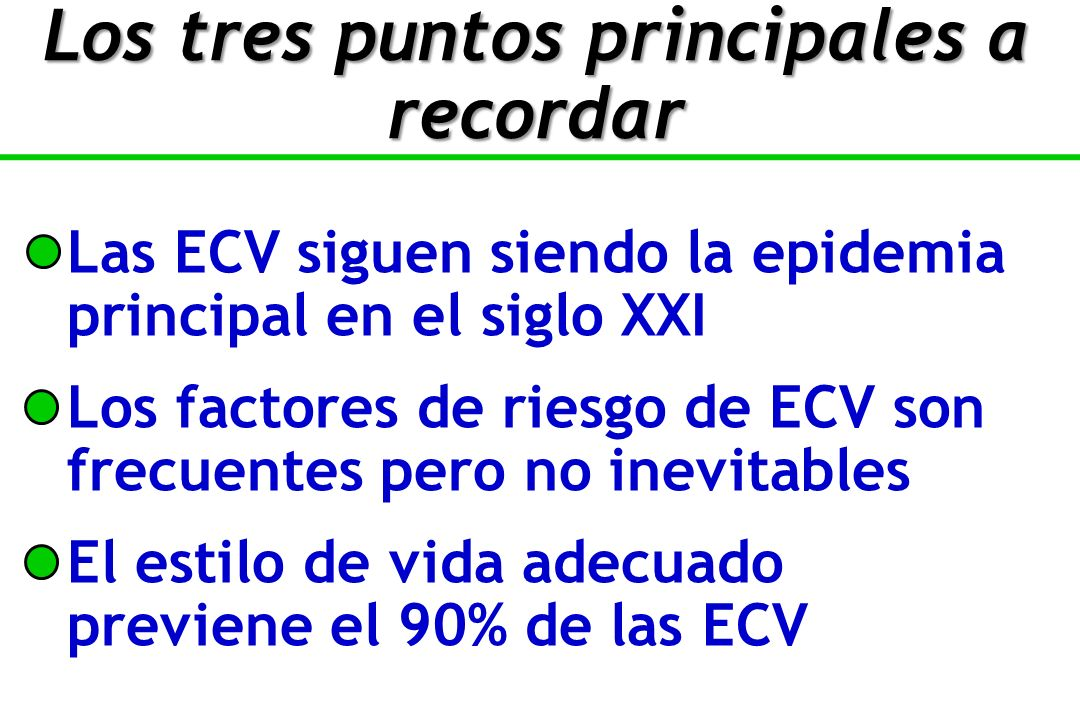 Las ECV siguen siendo la epidemia principal en el siglo XXI Los factores de riesgo de ECV son frecuentes pero no inevitables El estilo de vida adecuado previene el 90% de las ECV Los tres puntos principales a recordar