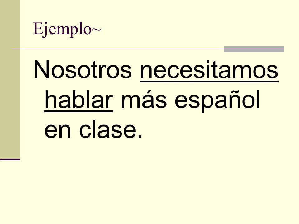 Ejemplo~ Nosotros necesitamos hablar más español en clase.