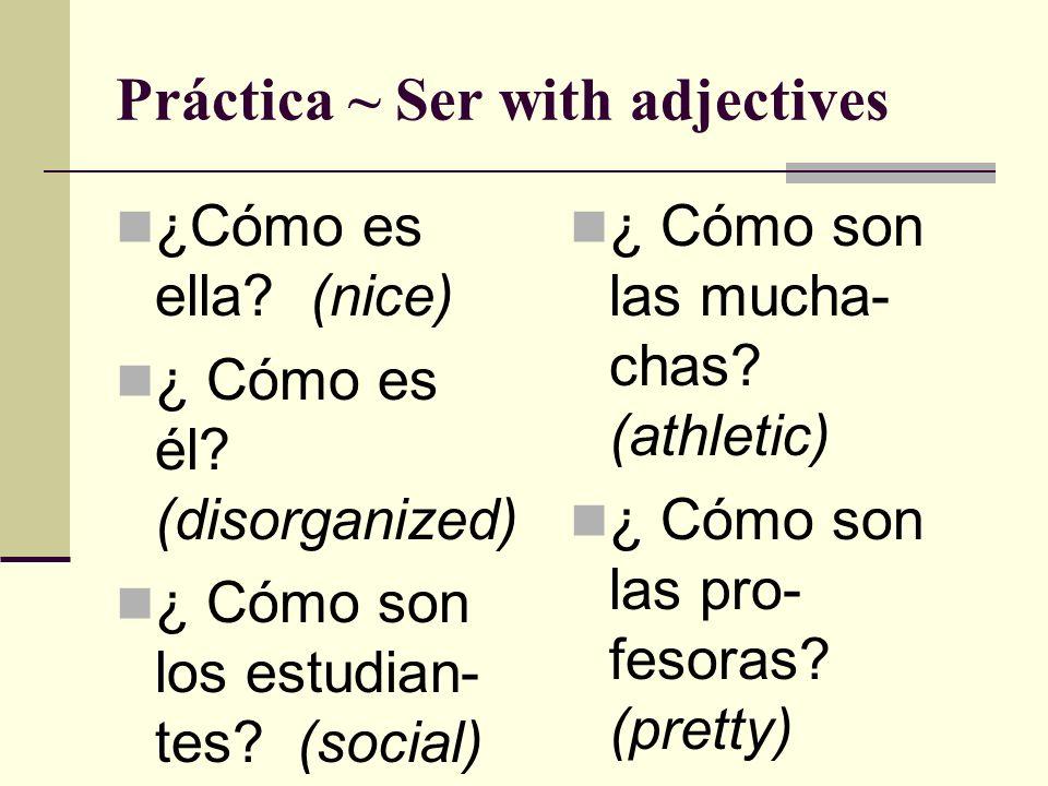 Práctica ~ Ser with adjectives ¿Cómo es ella? (nice) ¿ Cómo es él? (disorganized) ¿ Cómo son los estudian- tes? (social) ¿ Cómo son las mucha- chas? (