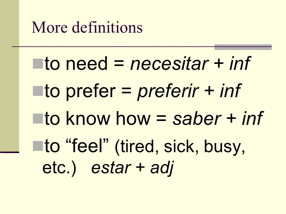 More definitions to need = necesitar + inf to prefer = preferir + inf to know how = saber + inf to feel (tired, sick, busy, etc.) estar + adj