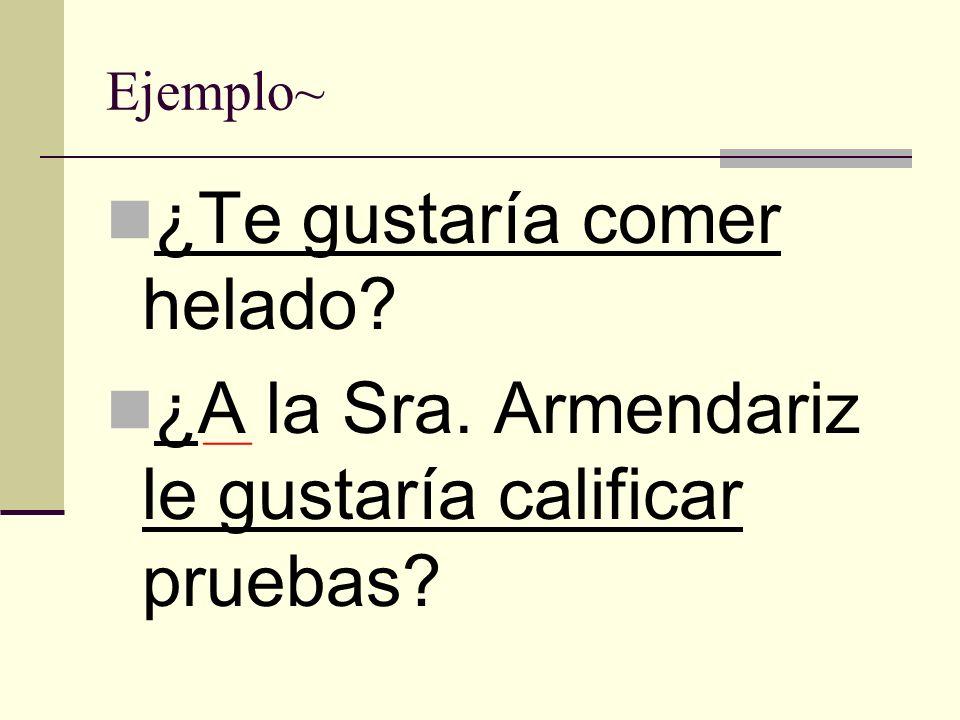 Ejemplo~ ¿Te gustaría comer helado? ¿A la Sra. Armendariz le gustaría calificar pruebas?