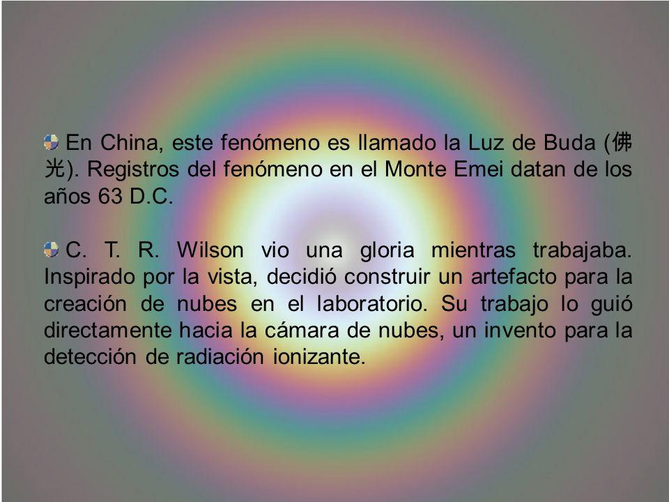 En China, este fenómeno es llamado la Luz de Buda ( ). Registros del fenómeno en el Monte Emei datan de los años 63 D.C. C. T. R. Wilson vio una glori