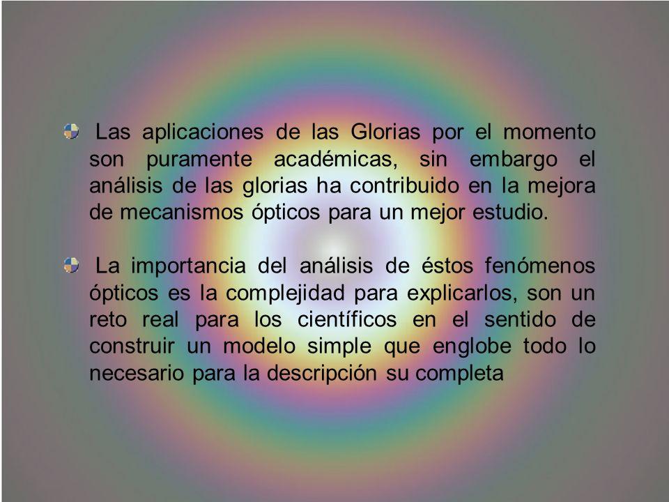 Las aplicaciones de las Glorias por el momento son puramente académicas, sin embargo el análisis de las glorias ha contribuido en la mejora de mecanis