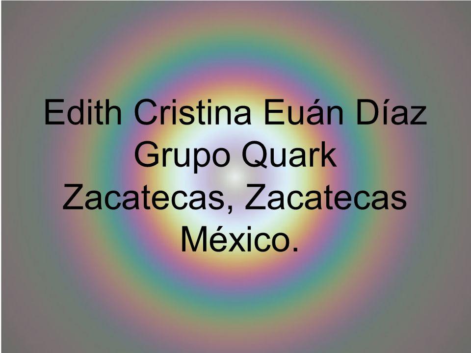 Edith Cristina Euán Díaz Grupo Quark Zacatecas, Zacatecas México.