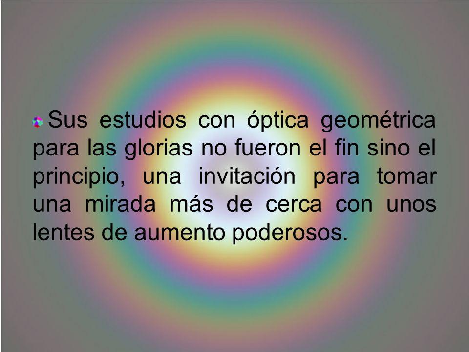 Sus estudios con óptica geométrica para las glorias no fueron el fin sino el principio, una invitación para tomar una mirada más de cerca con unos len