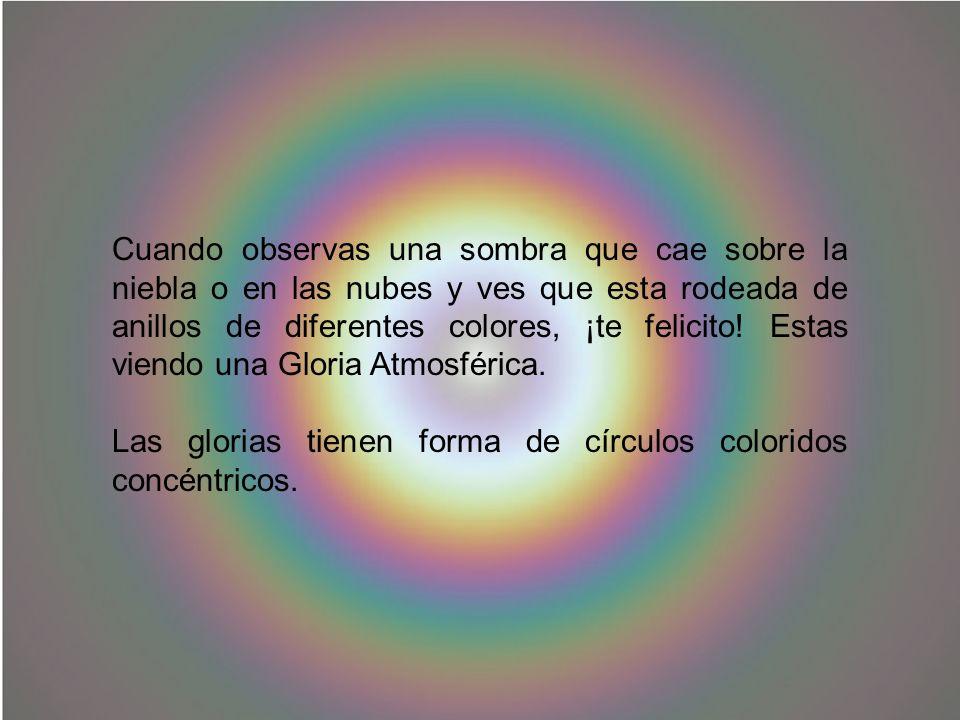 Cuando observas una sombra que cae sobre la niebla o en las nubes y ves que esta rodeada de anillos de diferentes colores, ¡te felicito! Estas viendo