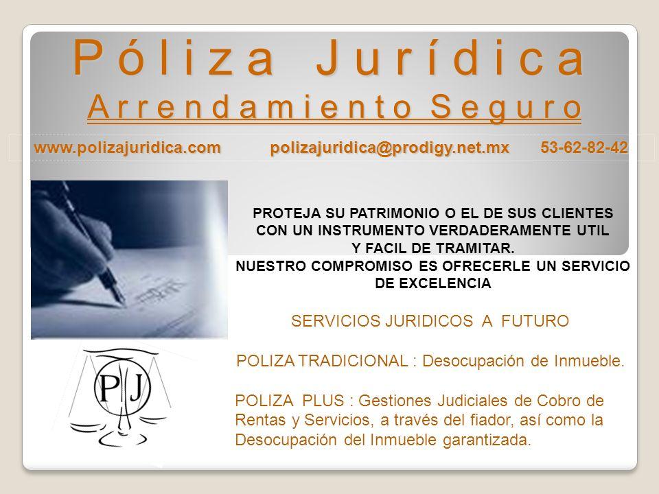 www.polizajuridica.com polizajuridica@prodigy.net.mx 53-62-82-42 P ó l i z a J u r í d i c a A r r e n d a m i e n t o S e g u r o PROTEJA SU PATRIMONIO O EL DE SUS CLIENTES CON UN INSTRUMENTO VERDADERAMENTE UTIL Y FACIL DE TRAMITAR.