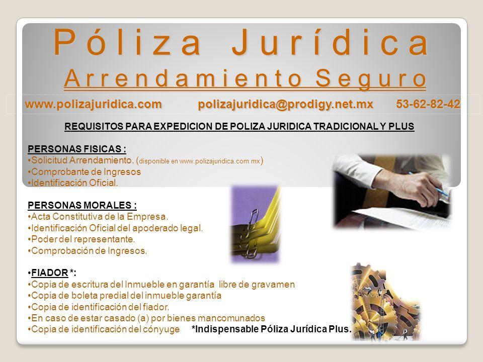 www.polizajuridica.com polizajuridica@prodigy.net.mx 53-62-82-42 P ó l i z a J u r í d i c a A r r e n d a m i e n t o S e g u r o REQUISITOS PARA EXPEDICION DE POLIZA JURIDICA TRADICIONAL Y PLUS PERSONAS FISICAS : Solicitud Arrendamiento.