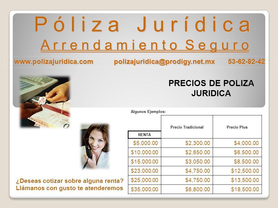 www.polizajuridica.com polizajuridica@prodigy.net.mx 53-62-82-42 P ó l i z a J u r í d i c a A r r e n d a m i e n t o S e g u r o PRECIOS DE POLIZA JURIDICA Algunos Ejemplos: Precio TradicionalPrecio Plus RENTA $5,000.00$2,300.00$4,000.00 $10,000.00$2,650.00$6,500.00 $15,000.00$3,050.00$8,500.00 $23,000.00$4,750.00$12,500.00 $25,000.00$4,750.00$13,500.00 $35,000.00$6,800.00$18,500.00 ¿Deseas cotizar sobre alguna renta.