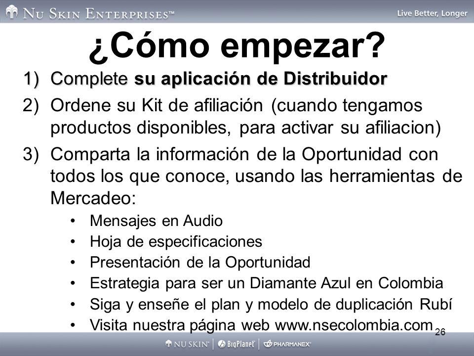 26 1)Complete su aplicación de Distribuidor 2)Ordene su Kit de afiliación (cuando tengamos productos disponibles, para activar su afiliacion) 3)Comparta la información de la Oportunidad con todos los que conoce, usando las herramientas de Mercadeo: Mensajes en Audio Hoja de especificaciones Presentación de la Oportunidad Estrategia para ser un Diamante Azul en Colombia Siga y enseñe el plan y modelo de duplicación Rubí Visita nuestra página web www.nsecolombia.com ¿Cómo empezar?