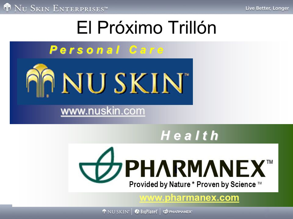 9 P e r s o n a l C a r e www.nuskin.com El Próximo Trillón H e a l t h www.pharmanex.com Provided by Nature * Proven by Science TM