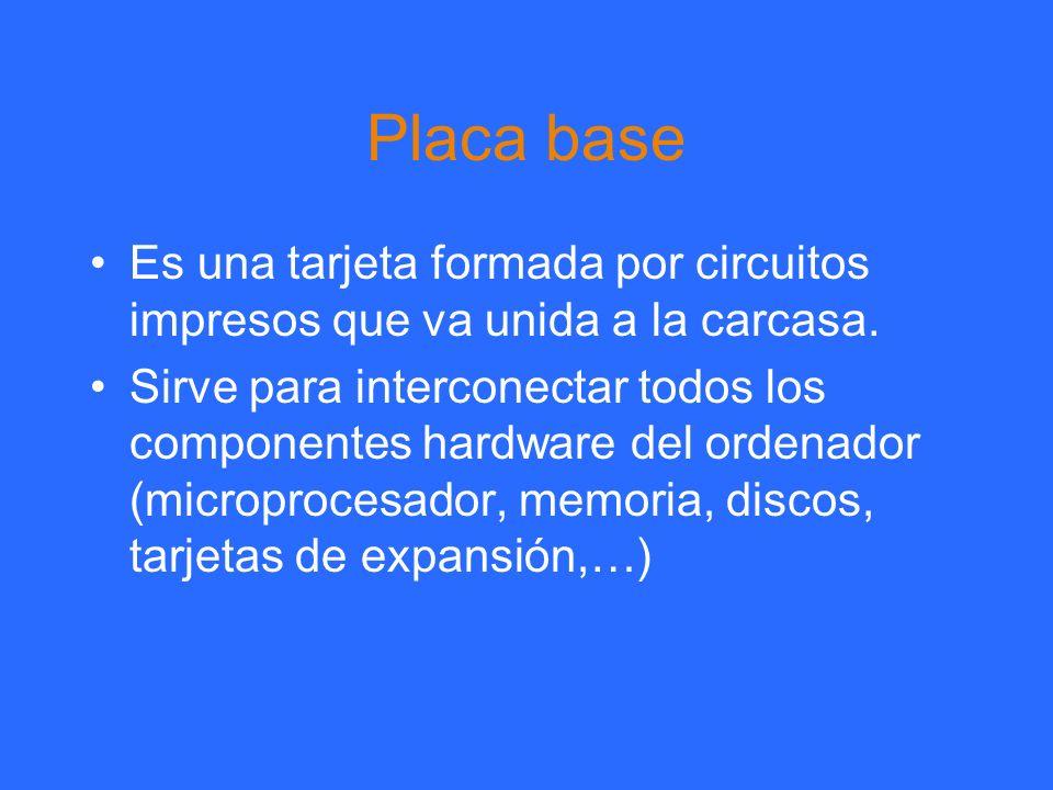 Placa base Es una tarjeta formada por circuitos impresos que va unida a la carcasa. Sirve para interconectar todos los componentes hardware del ordena