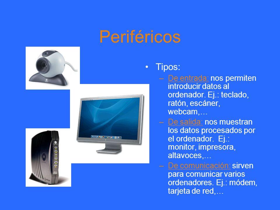 Periféricos Tipos: –De entrada: nos permiten introducir datos al ordenador. Ej.: teclado, ratón, escáner, webcam,… –De salida: nos muestran los datos