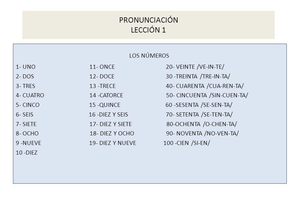 PRONUNCIACIÓN LECCIÓN 1 LOS NÚMEROS 1- UNO 11- ONCE 20- VEINTE /VE-IN-TE/ 2- DOS 12- DOCE 30 -TREINTA /TRE-IN-TA/ 3- TRES 13 -TRECE 40- CUARENTA /CUA-