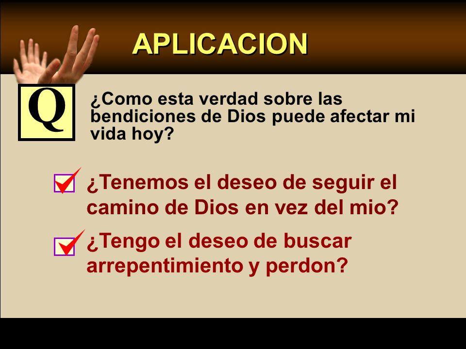 APLICACION ¿Como esta verdad sobre las bendiciones de Dios puede afectar mi vida hoy? ¿Tenemos el deseo de seguir el camino de Dios en vez del mio? ¿T