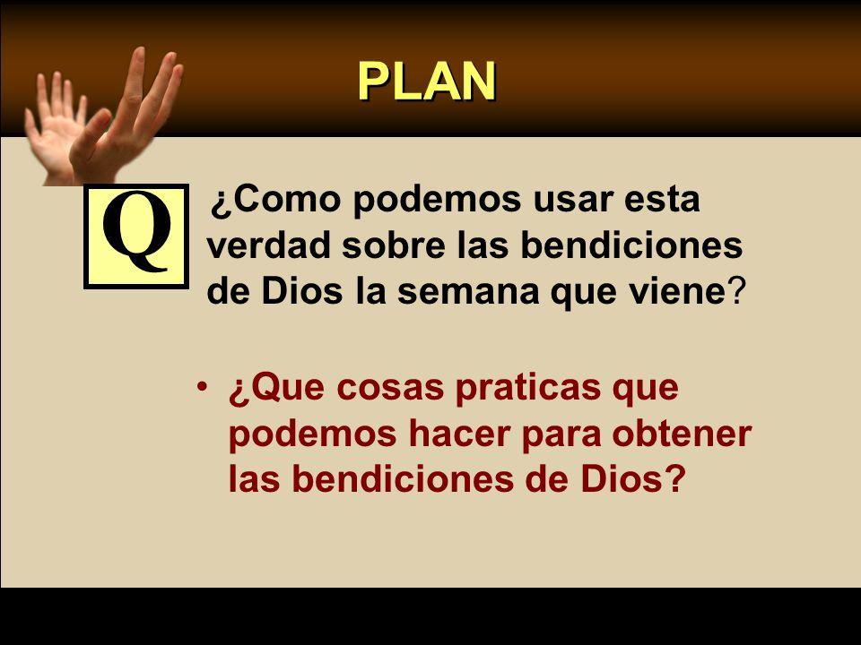 PLAN ¿Como podemos usar esta verdad sobre las bendiciones de Dios la semana que viene? ¿Que cosas praticas que podemos hacer para obtener las bendicio