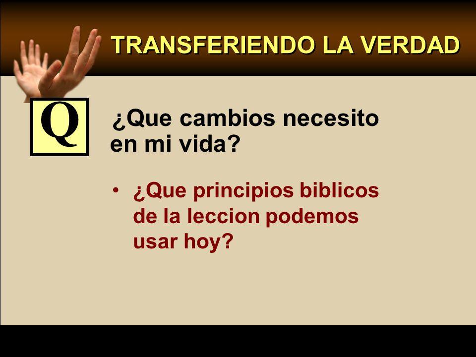 TRANSFERIENDO LA VERDAD ¿Que cambios necesito en mi vida? ¿Que principios biblicos de la leccion podemos usar hoy? Q