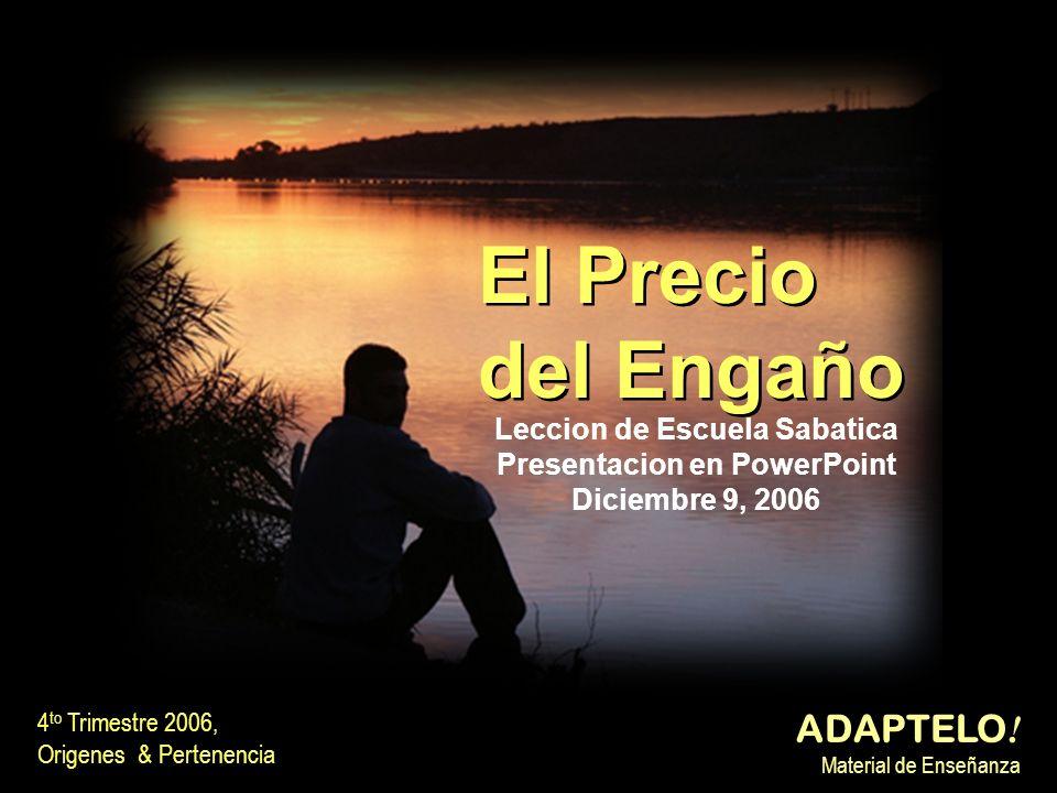 El Precio del Engaño El Precio del Engaño 4 to Trimestre 2006, Origenes & Pertenencia ADAPTELO ! Material de Enseñanza Leccion de Escuela Sabatica Pre
