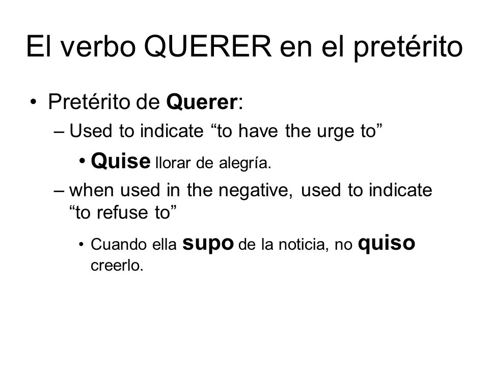 El verbo QUERER en el pretérito Pretérito de Querer: –Used to indicate to have the urge to Quise llorar de alegría. –when used in the negative, used t