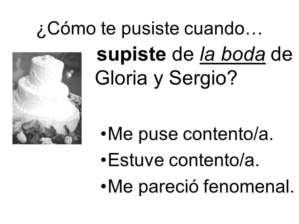 ¿Cómo te pusiste cuando… supiste de la boda de Gloria y Sergio? Me puse contento/a. Estuve contento/a. Me pareció fenomenal.