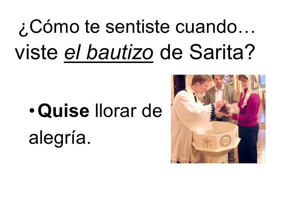 ¿Cómo te sentiste cuando… viste el bautizo de Sarita? Quise llorar de alegría.