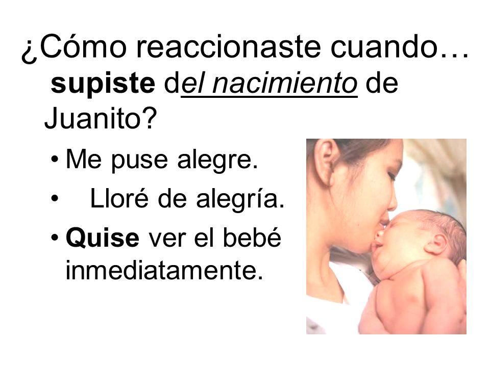 ¿Cómo reaccionaste cuando… supiste del nacimiento de Juanito? Me puse alegre. Lloré de alegría. Quise ver el bebé inmediatamente.