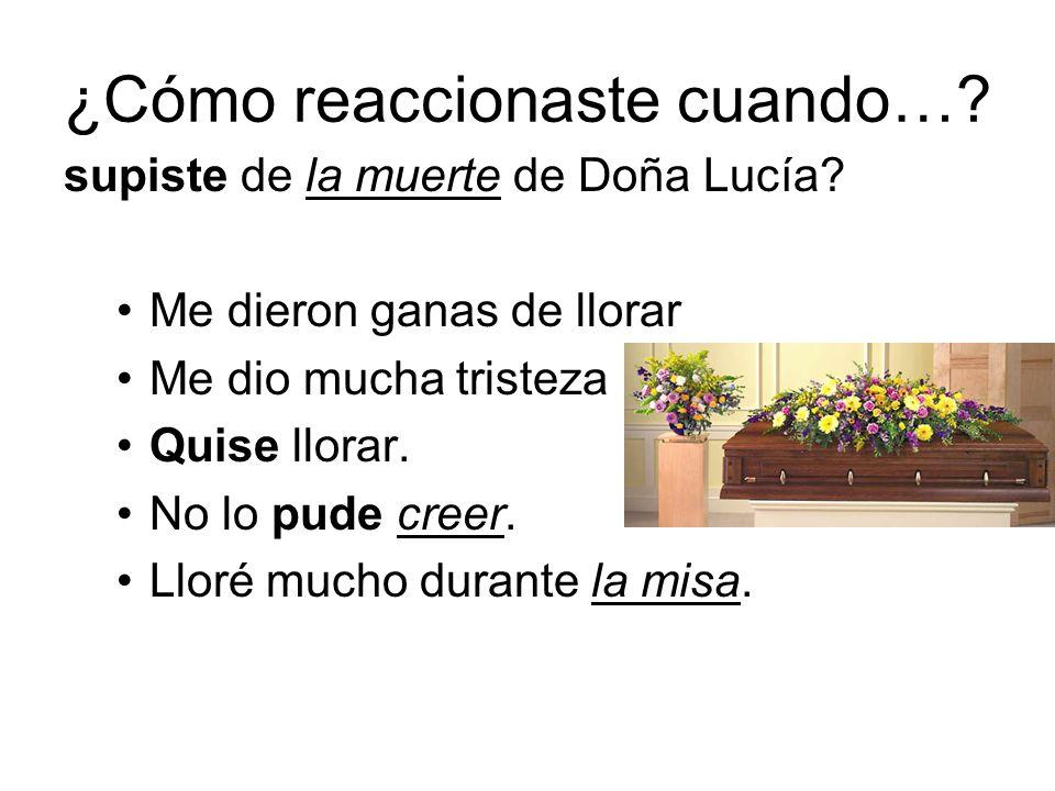 ¿Cómo reaccionaste cuando…? supiste de la muerte de Doña Lucía? Me dieron ganas de llorar Me dio mucha tristeza Quise llorar. No lo pude creer. Lloré