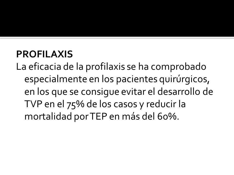 PROFILAXIS La eficacia de la profilaxis se ha comprobado especialmente en los pacientes quirúrgicos, en los que se consigue evitar el desarrollo de TV