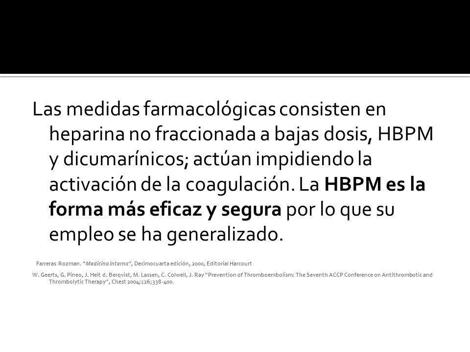 Las medidas farmacológicas consisten en heparina no fraccionada a bajas dosis, HBPM y dicumarínicos; actúan impidiendo la activación de la coagulación