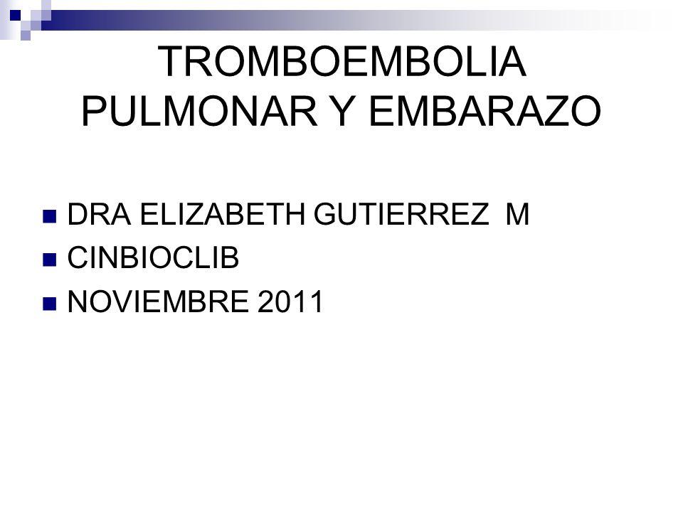 TROMBOEMBOLIA PULMONAR Y EMBARAZO DRA ELIZABETH GUTIERREZ M CINBIOCLIB NOVIEMBRE 2011