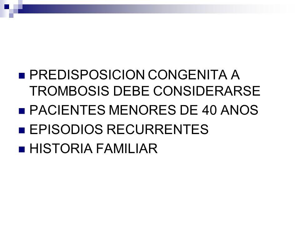 PREDISPOSICION CONGENITA A TROMBOSIS DEBE CONSIDERARSE PACIENTES MENORES DE 40 ANOS EPISODIOS RECURRENTES HISTORIA FAMILIAR